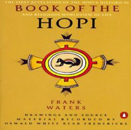 Book of the Hopi: The First Revelation of the Hopi's Historical and Religious Worldview of Life  by Frank Waters. Drawing and source material recorded by Oswald White Bear Fredericks.  About this title: In this strange and wonderful book, thirty elders of the ancient Hopi tribe of Northern Arizona--a people who regard themselves as the first inhabitants of America--freely reveal the Hopi worldview for the first time in written form. The Hopi kept this view a secret for countless centuries, and anthropologists have long struggled to understand it. Now they record their myths and legends, and the meaning of their religious rituals and ceremonies, as a gift to future generations. Here is a reassertion of a rhythm of life we have tragically repressed; and a reminder that we must attune ourselves to the need for inner change if we are to avert a cataclysmic rupture between our minds and hearts.